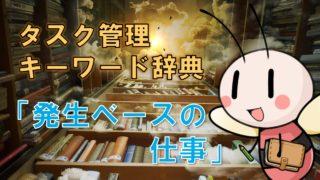 発生ベースの仕事【タスク管理キーワード辞典】 / タスク管理大全